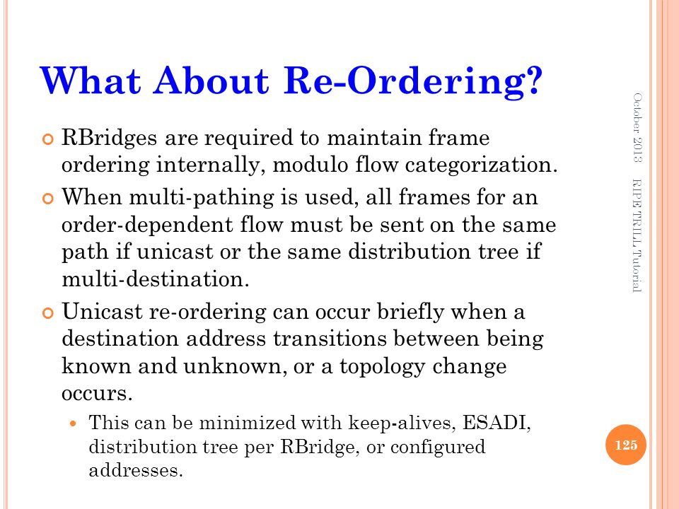 What About Re-Ordering? RBridges are required to maintain frame ordering internally, modulo flow categorization. When multi-pathing is used, all frame