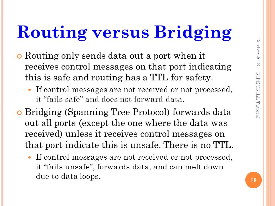 Routing versus Bridging Routing only sends data out a port when it receives control messages on that port indicating this is safe and routing has a TT