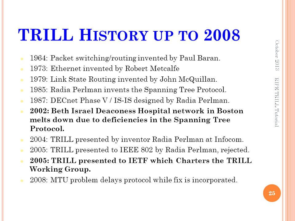 TRILL H ISTORY UP TO 2008 1964: Packet switching/routing invented by Paul Baran. 1973: Ethernet invented by Robert Metcalfe 1979: Link State Routing i