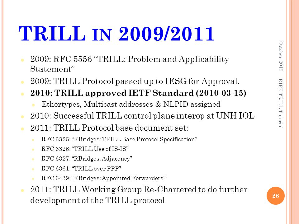"""TRILL IN 2009/2011 2009: RFC 5556 """"TRILL: Problem and Applicability Statement"""" 2009: TRILL Protocol passed up to IESG for Approval. 2010: TRILL approv"""