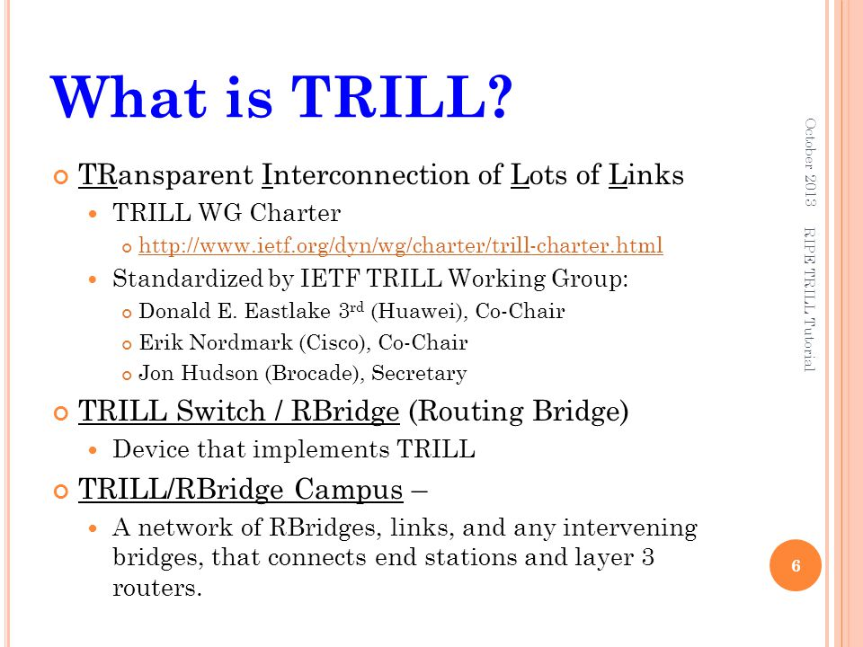 PDU Types, More Detail TRILL Packets– Ethernet local link encoding TRILL Data packets – Have the TRILL Ethertype and are sent to a unicast address or, if multi-destination, to the All-RBridges multicast address.