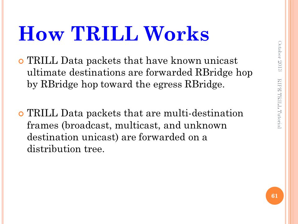 How TRILL Works TRILL Data packets that have known unicast ultimate destinations are forwarded RBridge hop by RBridge hop toward the egress RBridge. T