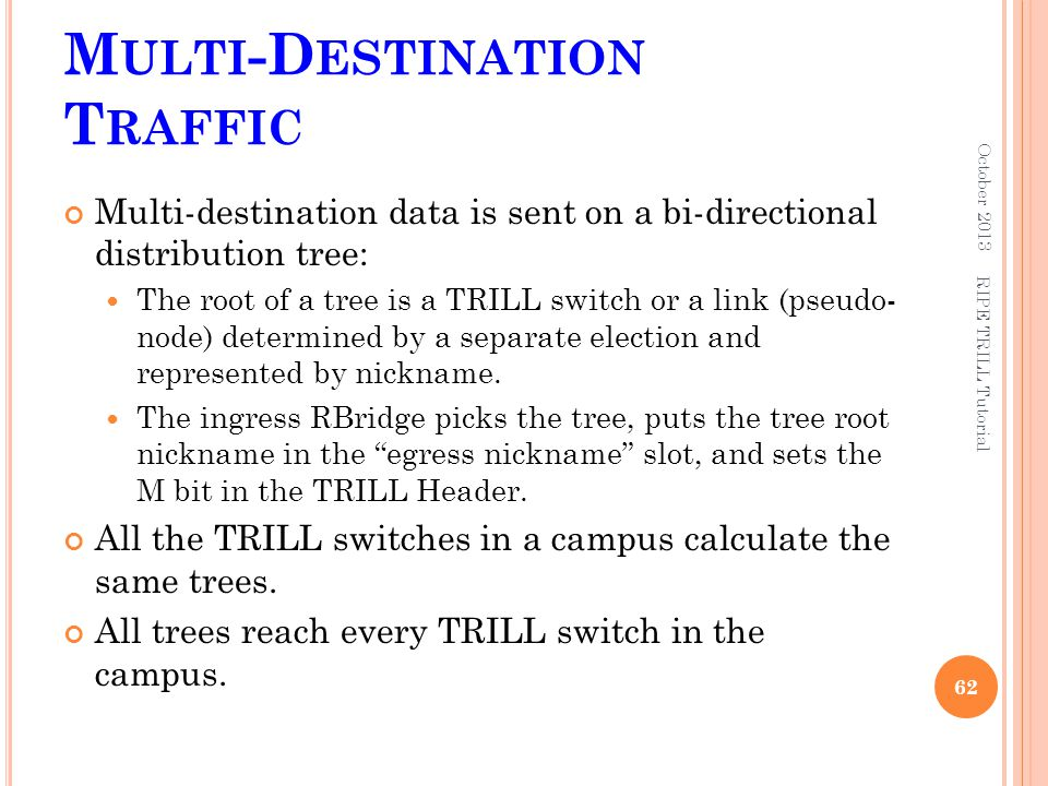 M ULTI -D ESTINATION T RAFFIC Multi-destination data is sent on a bi-directional distribution tree: The root of a tree is a TRILL switch or a link (ps
