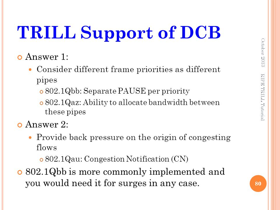 TRILL Support of DCB Answer 1: Consider different frame priorities as different pipes 802.1Qbb: Separate PAUSE per priority 802.1Qaz: Ability to alloc