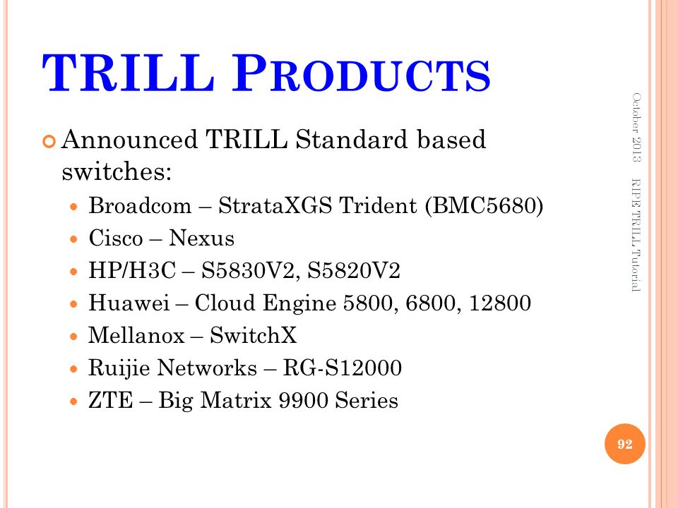TRILL P RODUCTS Announced TRILL Standard based switches: Broadcom – StrataXGS Trident (BMC5680) Cisco – Nexus HP/H3C – S5830V2, S5820V2 Huawei – Cloud