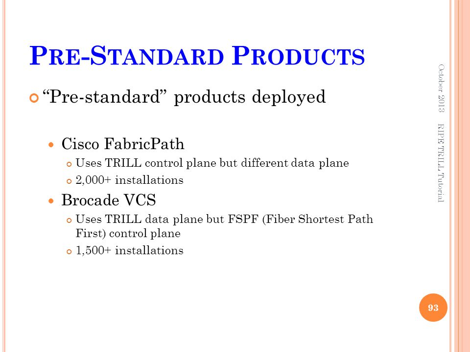 """P RE -S TANDARD P RODUCTS """"Pre-standard"""" products deployed Cisco FabricPath Uses TRILL control plane but different data plane 2,000+ installations Bro"""