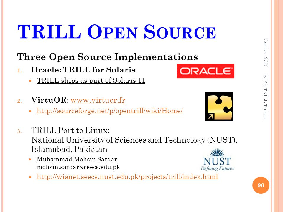TRILL O PEN S OURCE October 2013 96 RIPE TRILL Tutorial Three Open Source Implementations 1. Oracle: TRILL for Solaris TRILL ships as part of Solaris