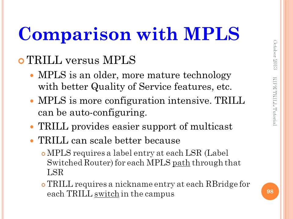 Comparison with MPLS TRILL versus MPLS MPLS is an older, more mature technology with better Quality of Service features, etc. MPLS is more configurati