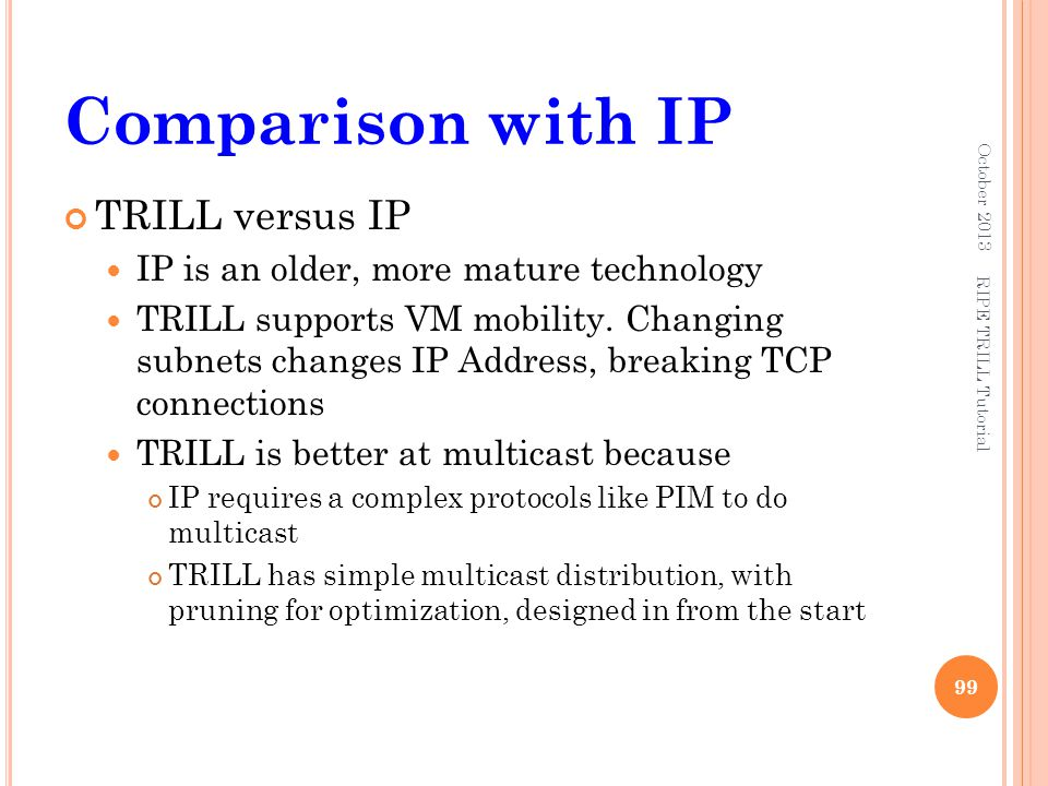 Comparison with IP TRILL versus IP IP is an older, more mature technology TRILL supports VM mobility. Changing subnets changes IP Address, breaking TC