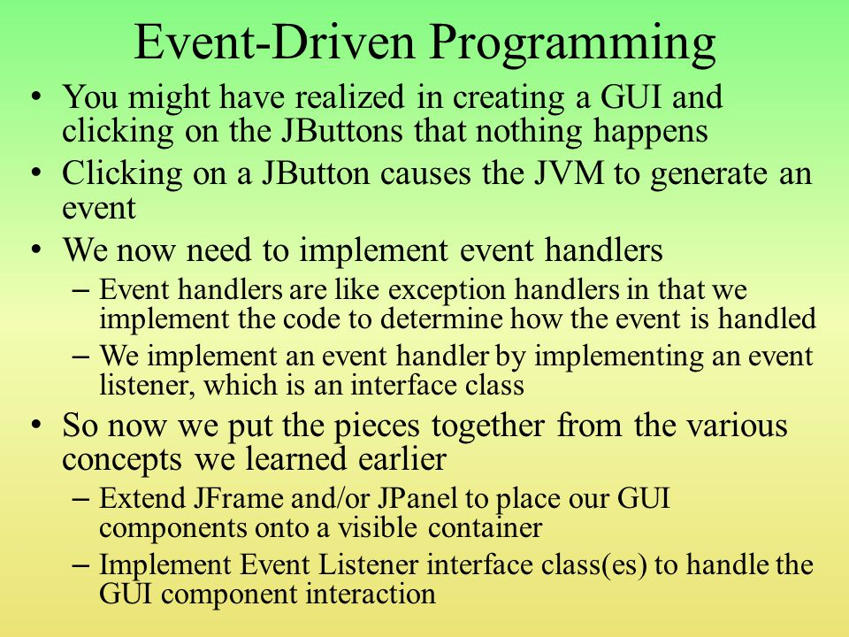 Event-Driven Programming You might have realized in creating a GUI and clicking on the JButtons that nothing happens Clicking on a JButton causes the JVM to generate an event We now need to implement event handlers – Event handlers are like exception handlers in that we implement the code to determine how the event is handled – We implement an event handler by implementing an event listener, which is an interface class So now we put the pieces together from the various concepts we learned earlier – Extend JFrame and/or JPanel to place our GUI components onto a visible container – Implement Event Listener interface class(es) to handle the GUI component interaction