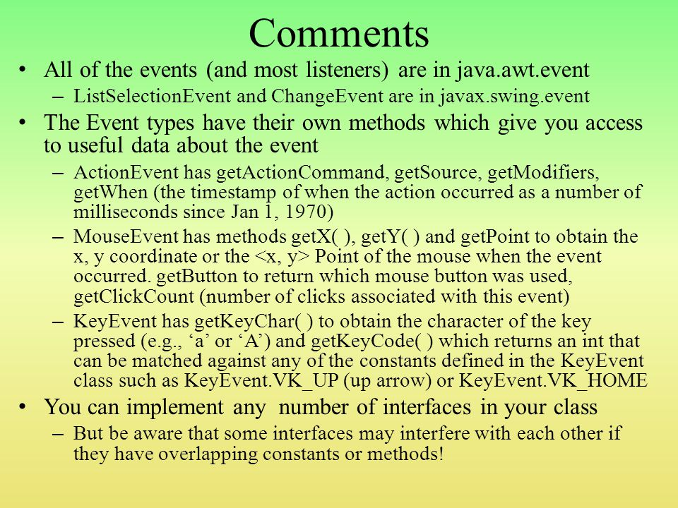 Comments All of the events (and most listeners) are in java.awt.event – ListSelectionEvent and ChangeEvent are in javax.swing.event The Event types have their own methods which give you access to useful data about the event – ActionEvent has getActionCommand, getSource, getModifiers, getWhen (the timestamp of when the action occurred as a number of milliseconds since Jan 1, 1970) – MouseEvent has methods getX( ), getY( ) and getPoint to obtain the x, y coordinate or the Point of the mouse when the event occurred.