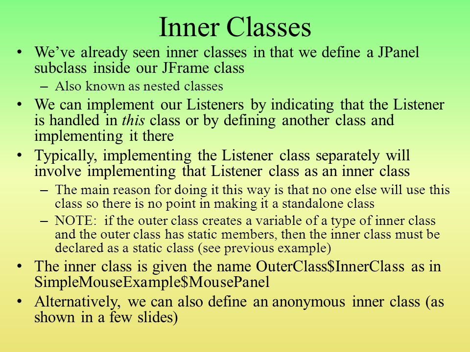 Inner Classes We've already seen inner classes in that we define a JPanel subclass inside our JFrame class – Also known as nested classes We can implement our Listeners by indicating that the Listener is handled in this class or by defining another class and implementing it there Typically, implementing the Listener class separately will involve implementing that Listener class as an inner class – The main reason for doing it this way is that no one else will use this class so there is no point in making it a standalone class – NOTE: if the outer class creates a variable of a type of inner class and the outer class has static members, then the inner class must be declared as a static class (see previous example) The inner class is given the name OuterClass$InnerClass as in SimpleMouseExample$MousePanel Alternatively, we can also define an anonymous inner class (as shown in a few slides)