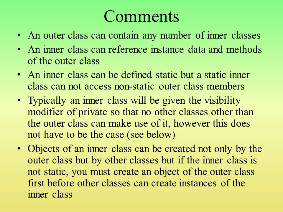 Comments An outer class can contain any number of inner classes An inner class can reference instance data and methods of the outer class An inner class can be defined static but a static inner class can not access non-static outer class members Typically an inner class will be given the visibility modifier of private so that no other classes other than the outer class can make use of it, however this does not have to be the case (see below) Objects of an inner class can be created not only by the outer class but by other classes but if the inner class is not static, you must create an object of the outer class first before other classes can create instances of the inner class