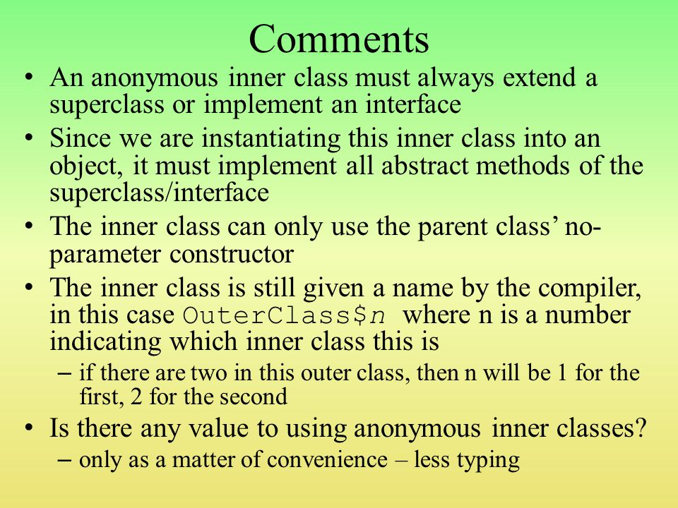 Comments An anonymous inner class must always extend a superclass or implement an interface Since we are instantiating this inner class into an object, it must implement all abstract methods of the superclass/interface The inner class can only use the parent class' no- parameter constructor The inner class is still given a name by the compiler, in this case OuterClass$n where n is a number indicating which inner class this is – if there are two in this outer class, then n will be 1 for the first, 2 for the second Is there any value to using anonymous inner classes.