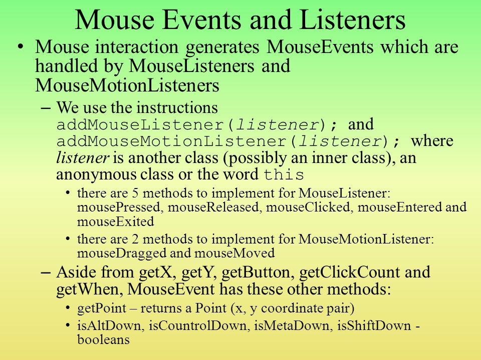 Mouse Events and Listeners Mouse interaction generates MouseEvents which are handled by MouseListeners and MouseMotionListeners – We use the instructions addMouseListener(listener); and addMouseMotionListener(listener); where listener is another class (possibly an inner class), an anonymous class or the word this there are 5 methods to implement for MouseListener: mousePressed, mouseReleased, mouseClicked, mouseEntered and mouseExited there are 2 methods to implement for MouseMotionListener: mouseDragged and mouseMoved – Aside from getX, getY, getButton, getClickCount and getWhen, MouseEvent has these other methods: getPoint – returns a Point (x, y coordinate pair) isAltDown, isCountrolDown, isMetaDown, isShiftDown - booleans