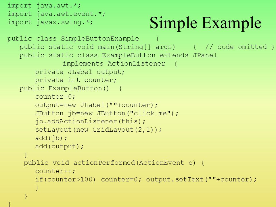 Simple Example import java.awt.*; import java.awt.event.*; import javax.swing.*; public class SimpleButtonExample { public static void main(String[] args) { // code omitted } public static class ExampleButton extends JPanel implements ActionListener { private JLabel output; private int counter; public ExampleButton() { counter=0; output=new JLabel( +counter); JButton jb=new JButton( click me ); jb.addActionListener(this); setLayout(new GridLayout(2,1)); add(jb); add(output); } public void actionPerformed(ActionEvent e){ counter++; if(counter>100) counter=0; output.setText( +counter); }