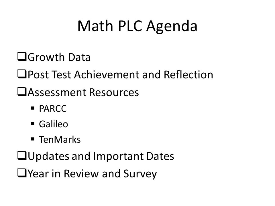 Math PLC Agenda  Growth Data  Post Test Achievement and Reflection  Assessment Resources  PARCC  Galileo  TenMarks  Updates and Important Dates  Year in Review and Survey