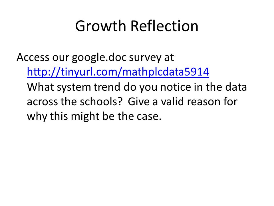 Growth Reflection Access our google.doc survey at http://tinyurl.com/mathplcdata5914 http://tinyurl.com/mathplcdata5914 What system trend do you notice in the data across the schools.