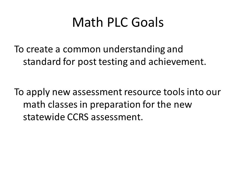 Math PLC Goals To create a common understanding and standard for post testing and achievement.