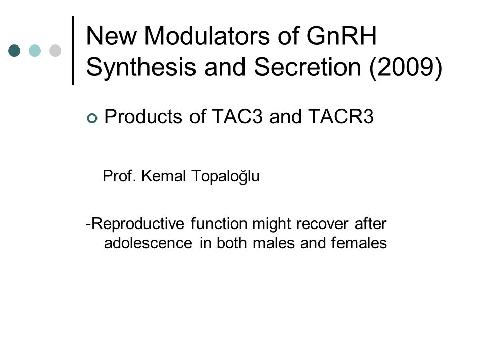 New Modulators of GnRH Synthesis and Secretion (2009) Products of TAC3 and TACR3 Prof. Kemal Topaloğlu -Reproductive function might recover after adol