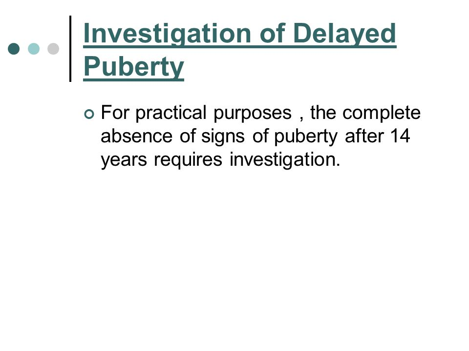 Investigation of Delayed Puberty For practical purposes, the complete absence of signs of puberty after 14 years requires investigation.