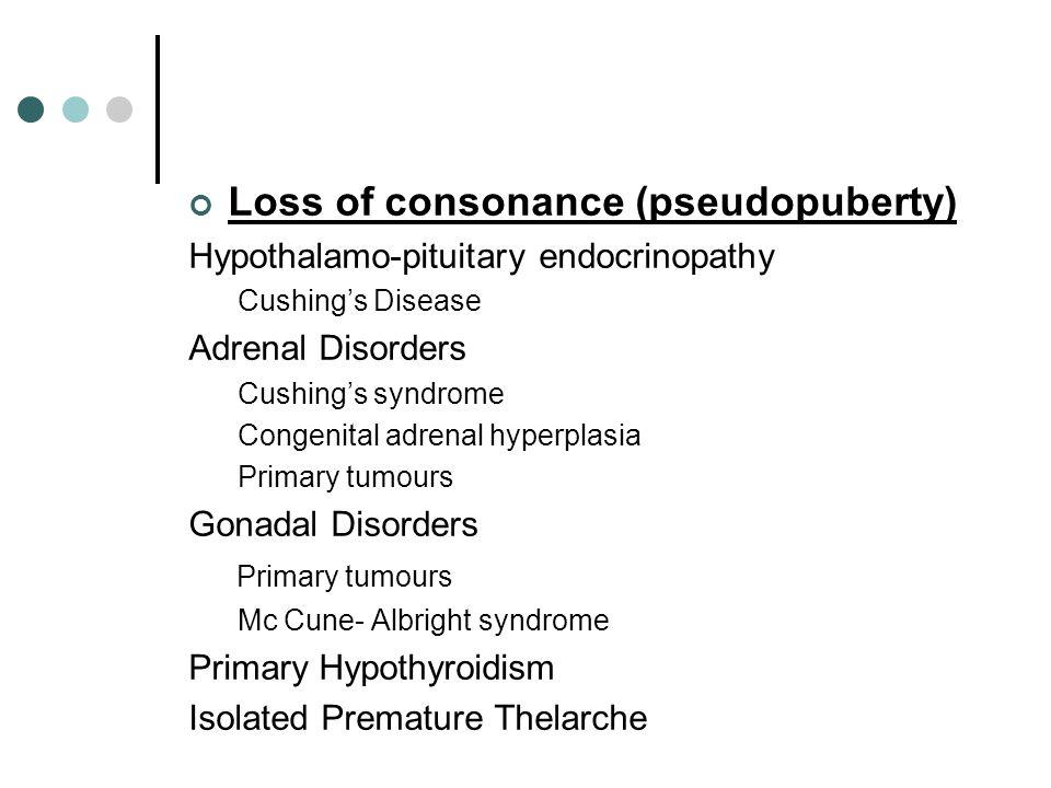 Loss of consonance (pseudopuberty) Hypothalamo-pituitary endocrinopathy Cushing's Disease Adrenal Disorders Cushing's syndrome Congenital adrenal hype