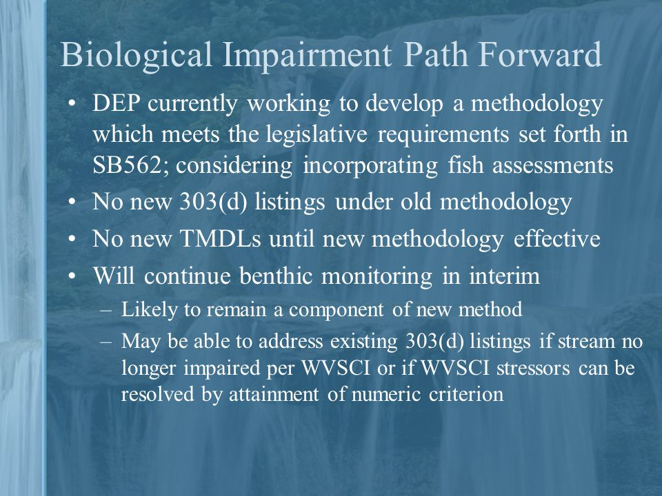 Biological Impairment Path Forward DEP currently working to develop a methodology which meets the legislative requirements set forth in SB562; considering incorporating fish assessments No new 303(d) listings under old methodology No new TMDLs until new methodology effective Will continue benthic monitoring in interim –Likely to remain a component of new method –May be able to address existing 303(d) listings if stream no longer impaired per WVSCI or if WVSCI stressors can be resolved by attainment of numeric criterion