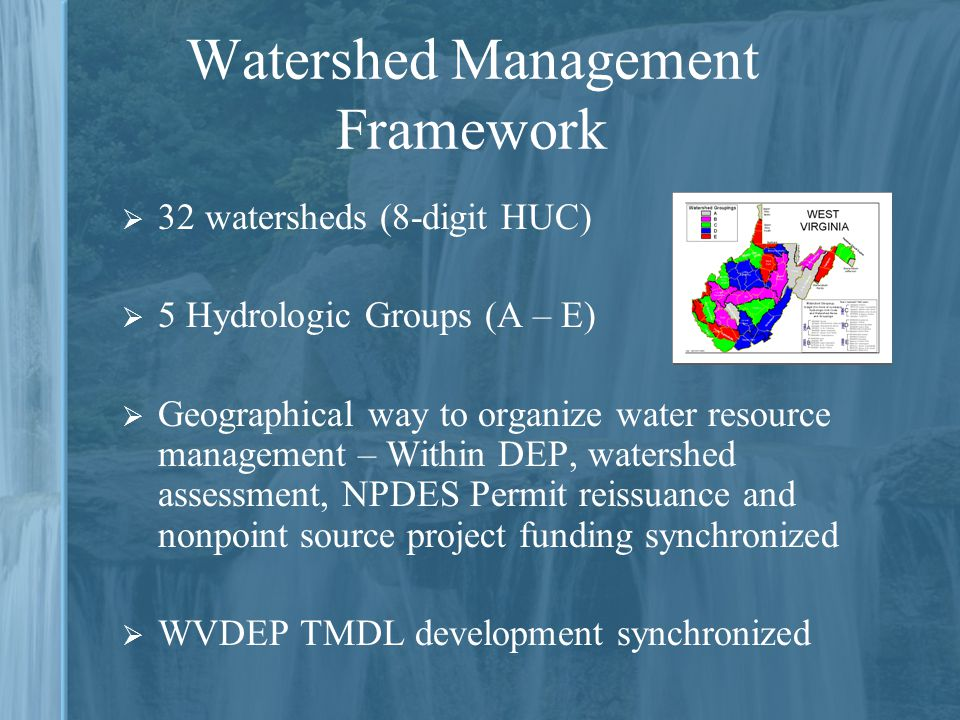 Watershed Management Framework  32 watersheds (8-digit HUC)  5 Hydrologic Groups (A – E)  Geographical way to organize water resource management – Within DEP, watershed assessment, NPDES Permit reissuance and nonpoint source project funding synchronized  WVDEP TMDL development synchronized