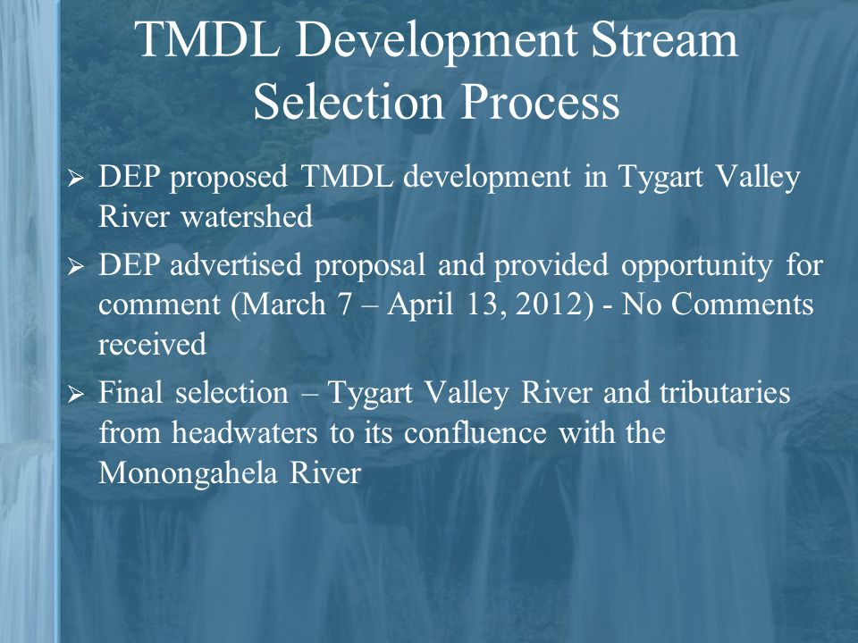 DEP proposed TMDL development in Tygart Valley River watershed  DEP advertised proposal and provided opportunity for comment (March 7 – April 13, 2012) - No Comments received  Final selection – Tygart Valley River and tributaries from headwaters to its confluence with the Monongahela River