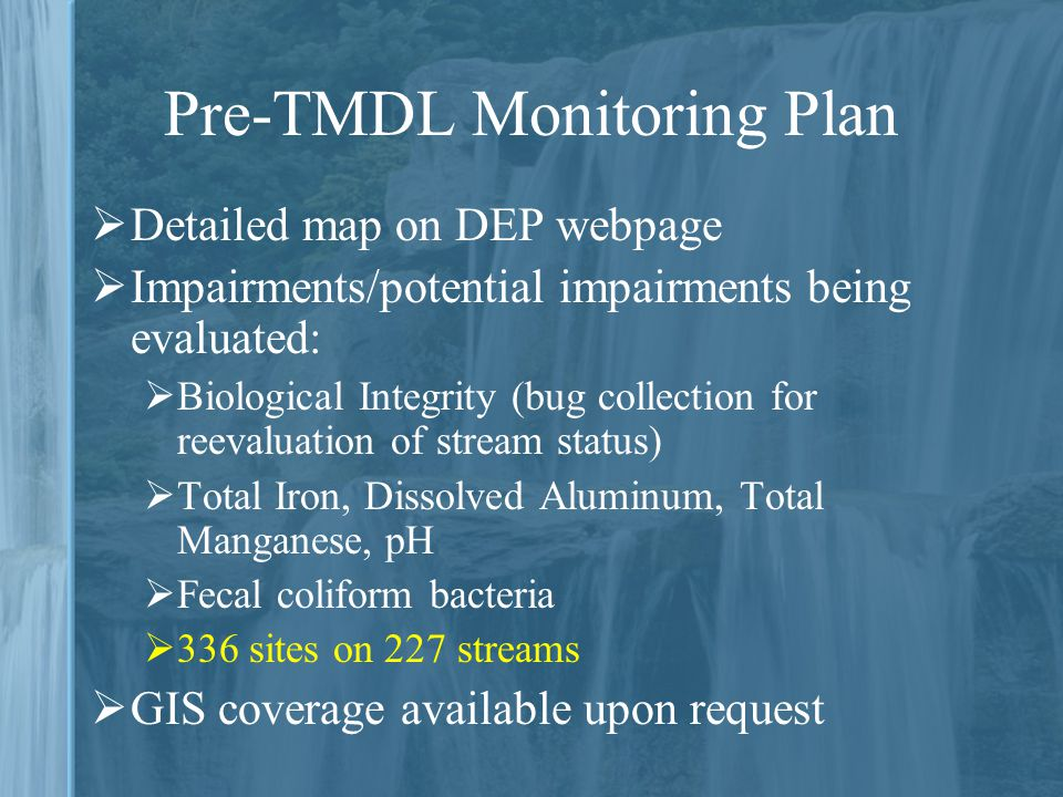 Pre-TMDL Monitoring Plan  Detailed map on DEP webpage  Impairments/potential impairments being evaluated:  Biological Integrity (bug collection for reevaluation of stream status)  Total Iron, Dissolved Aluminum, Total Manganese, pH  Fecal coliform bacteria  336 sites on 227 streams  GIS coverage available upon request