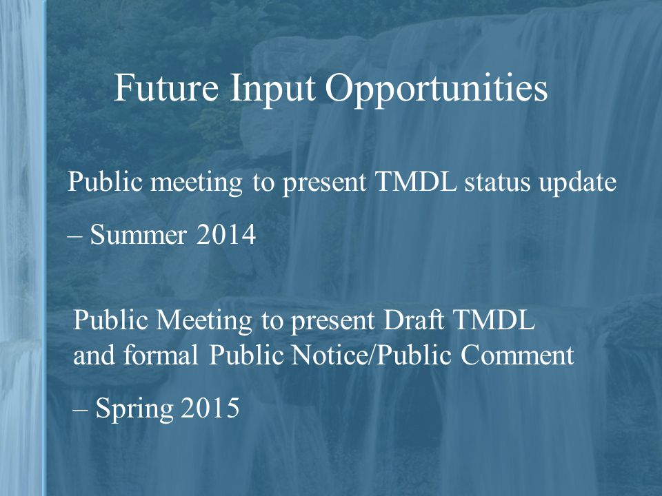 Future Input Opportunities Public Meeting to present Draft TMDL and formal Public Notice/Public Comment – Spring 2015 Public meeting to present TMDL status update – Summer 2014