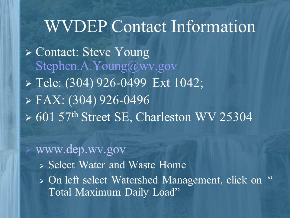 WVDEP Contact Information  Contact: Steve Young – Stephen.A.Young@wv.gov  Tele: (304) 926-0499 Ext 1042;  FAX: (304) 926-0496  601 57 th Street SE, Charleston WV 25304  www.dep.wv.gov www.dep.wv.gov  Select Water and Waste Home  On left select Watershed Management, click on Total Maximum Daily Load