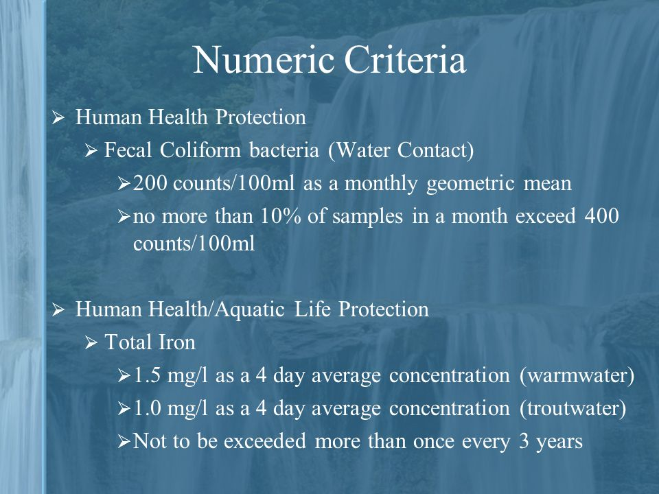 Numeric Criteria  Human Health Protection  Fecal Coliform bacteria (Water Contact)  200 counts/100ml as a monthly geometric mean  no more than 10% of samples in a month exceed 400 counts/100ml  Human Health/Aquatic Life Protection  Total Iron  1.5 mg/l as a 4 day average concentration (warmwater)  1.0 mg/l as a 4 day average concentration (troutwater)  Not to be exceeded more than once every 3 years