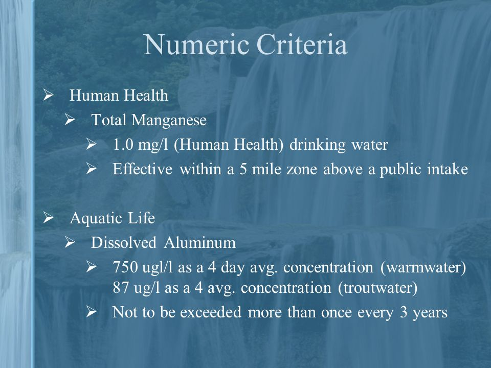 Numeric Criteria  Human Health  Total Manganese  1.0 mg/l (Human Health) drinking water  Effective within a 5 mile zone above a public intake  Aquatic Life  Dissolved Aluminum  750 ugl/l as a 4 day avg.