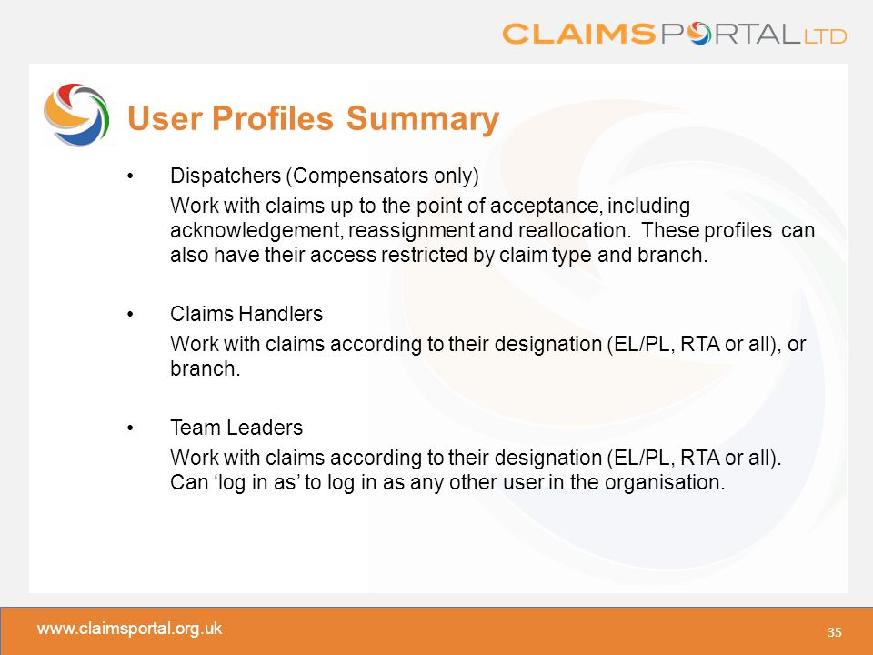 www.claimsportal.org.uk User Profiles Summary Dispatchers (Compensators only) Work with claims up to the point of acceptance, including acknowledgement, reassignment and reallocation.