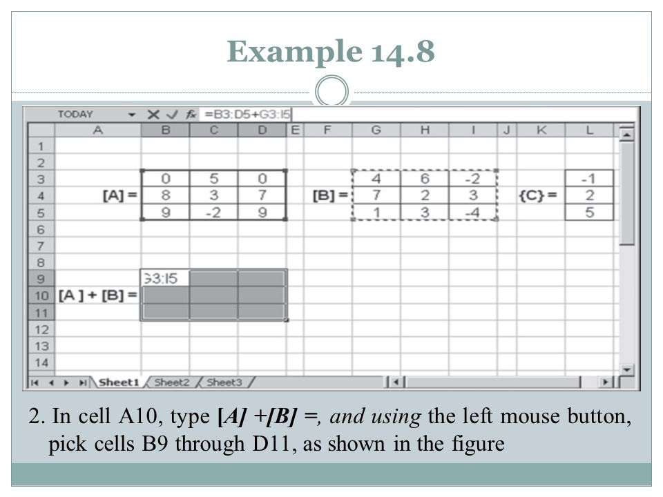 Example 14.8 2. In cell A10, type [A] +[B] =, and using the left mouse button, pick cells B9 through D11, as shown in the figure
