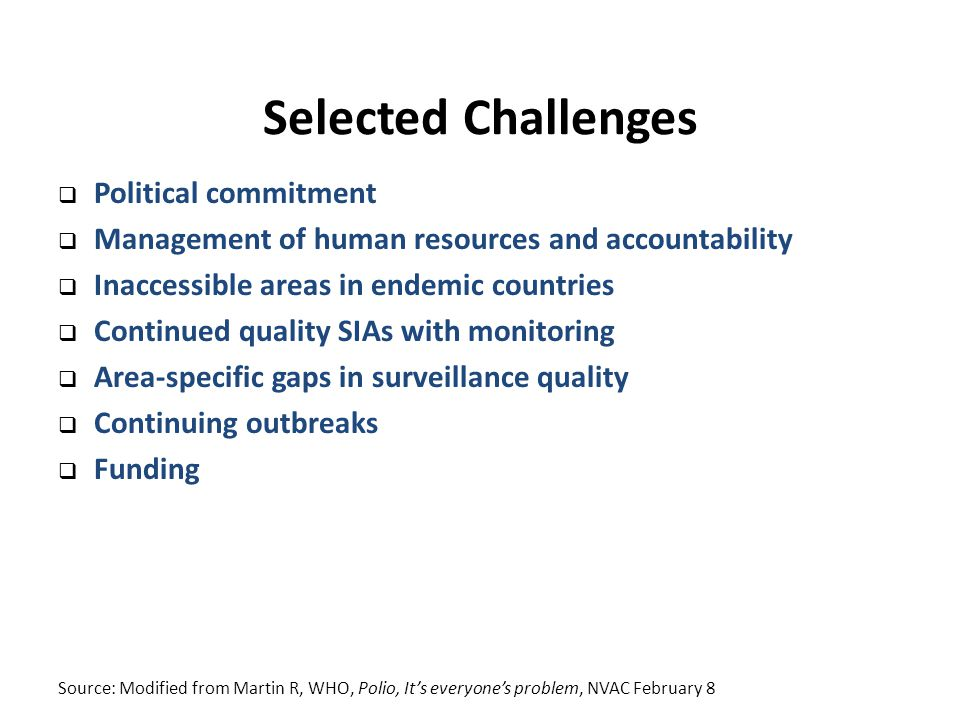 Selected Challenges  Political commitment  Management of human resources and accountability  Inaccessible areas in endemic countries  Continued quality SIAs with monitoring  Area-specific gaps in surveillance quality  Continuing outbreaks  Funding Source: Modified from Martin R, WHO, Polio, It's everyone's problem, NVAC February 8