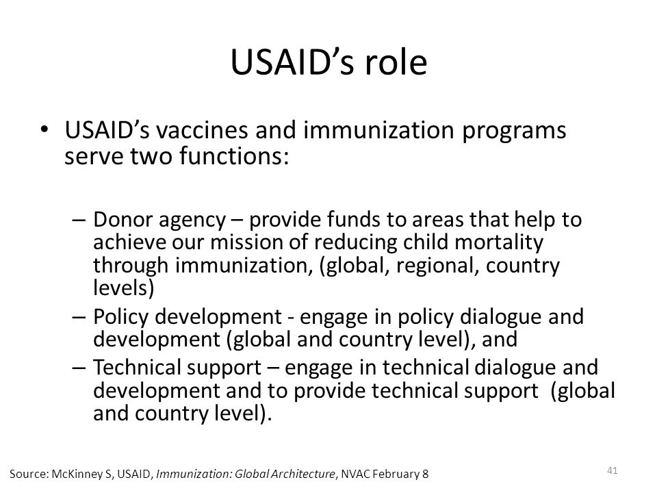 USAID's role USAID's vaccines and immunization programs serve two functions: – Donor agency – provide funds to areas that help to achieve our mission of reducing child mortality through immunization, (global, regional, country levels) – Policy development - engage in policy dialogue and development (global and country level), and – Technical support – engage in technical dialogue and development and to provide technical support (global and country level).