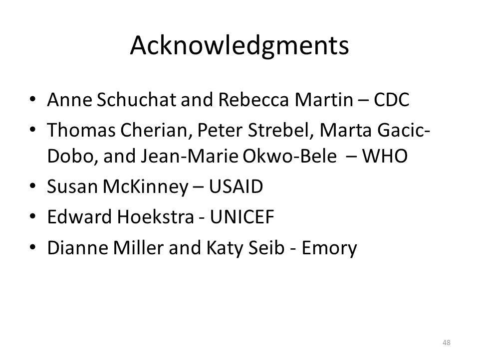 Acknowledgments Anne Schuchat and Rebecca Martin – CDC Thomas Cherian, Peter Strebel, Marta Gacic- Dobo, and Jean-Marie Okwo-Bele – WHO Susan McKinney – USAID Edward Hoekstra - UNICEF Dianne Miller and Katy Seib - Emory 48