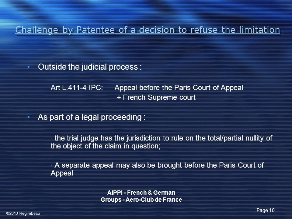 Challenge by Patentee of a decision to refuse the limitation Outside the judicial process : Art L.411-4 IPC: Appeal before the Paris Court of Appeal + French Supreme court As part of a legal proceeding : · the trial judge has the jurisdiction to rule on the total/partial nullity of the object of the claim in question; · A separate appeal may also be brought before the Paris Court of Appeal Page 10 AIPPI - French & German Groups - Aero-Club de France ©2013 Regimbeau