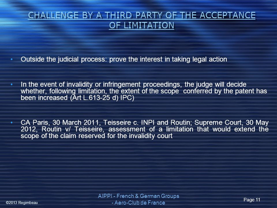 CHALLENGE BY A THIRD PARTY OF THE ACCEPTANCE OF LIMITATION Outside the judicial process: prove the interest in taking legal action In the event of invalidity or infringement proceedings, the judge will decide whether, following limitation, the extent of the scope conferred by the patent has been increased (Art L.613-25 d) IPC) CA Paris, 30 March 2011, Teisseire c.