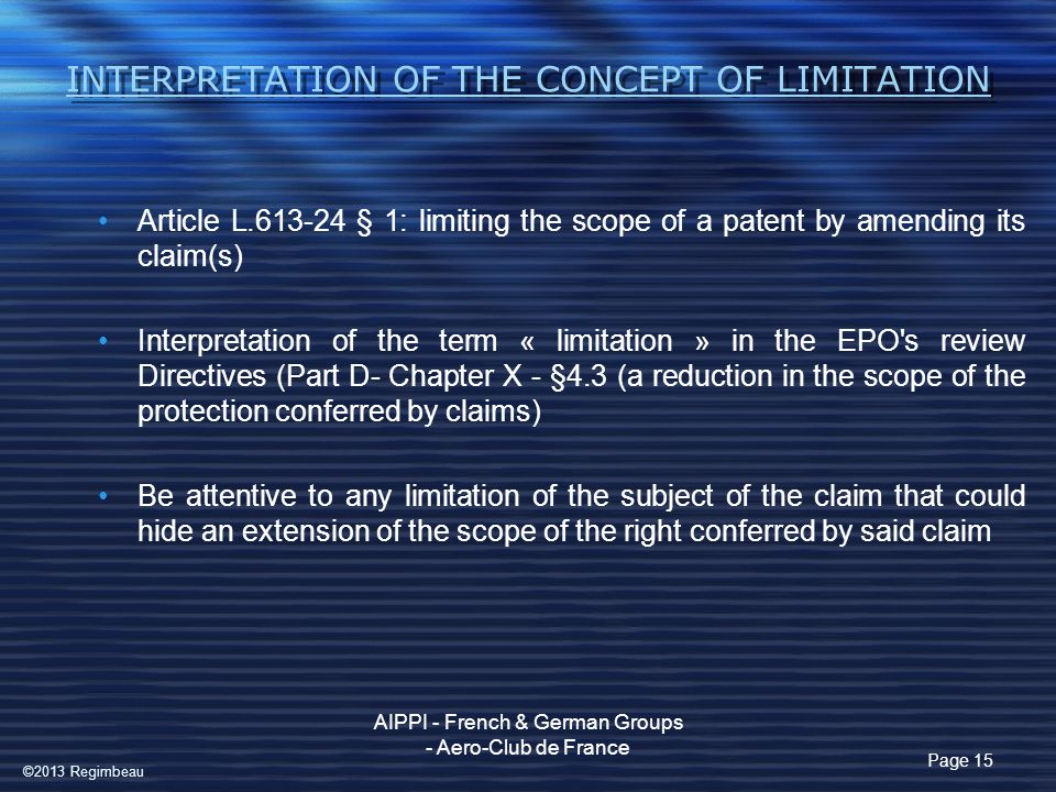 INTERPRETATION OF THE CONCEPT OF LIMITATION Article L.613-24 § 1: limiting the scope of a patent by amending its claim(s) Interpretation of the term « limitation » in the EPO s review Directives (Part D- Chapter X - §4.3 (a reduction in the scope of the protection conferred by claims) Be attentive to any limitation of the subject of the claim that could hide an extension of the scope of the right conferred by said claim Page 15 AIPPI - French & German Groups - Aero-Club de France ©2013 Regimbeau