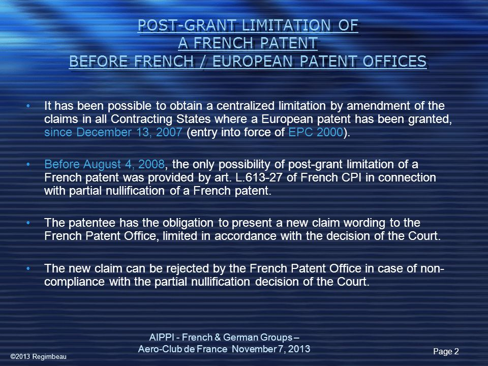 THE LEGAL TEXTS France (IP Code) –Art L.613-24 introduction of the proceedings –Art L613-25 judicial sanction –Art L614-12 Revocation of European patents –Art R613-45 organization of proceedings Rule 96 The publication EPO (EPC) –Art 105 bis Introduction of the proceedings –Rule 92, 94 The Request –Rule 93 precedence of opposition –Art 138 (2) and (3) partial revocation AIPPI - French & German Groups - Aero-Club de France 3 ©2013 Regimbeau