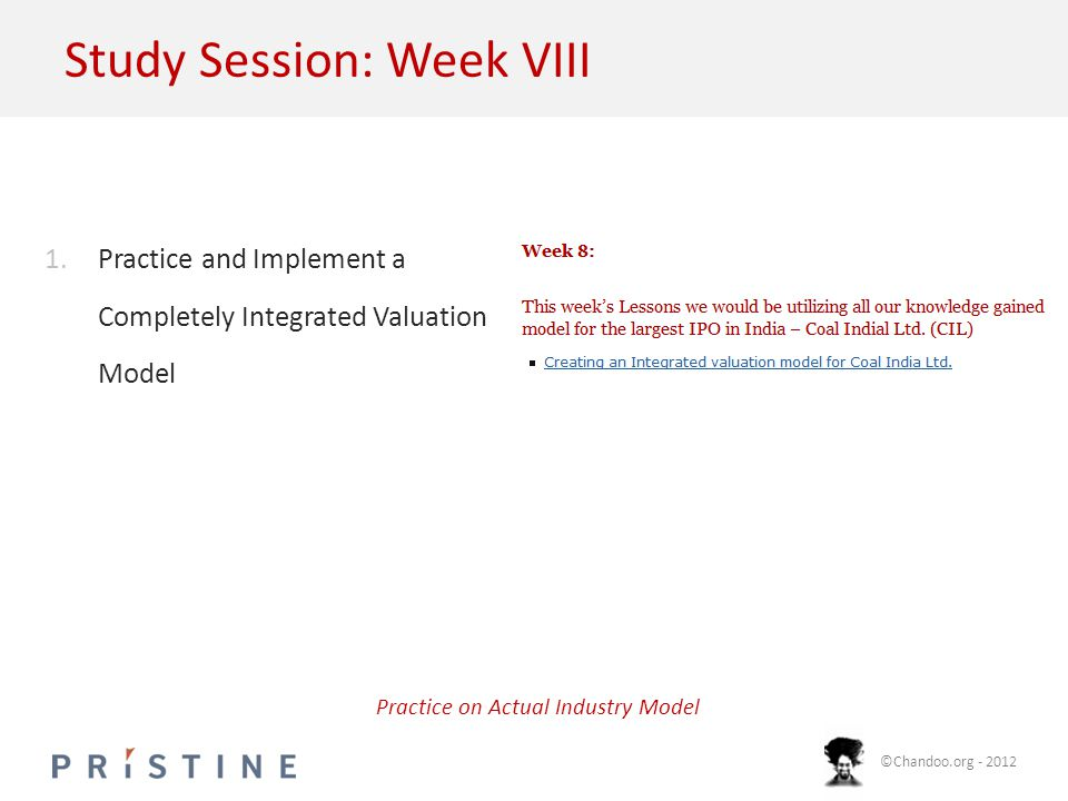 ©Chandoo.org - 2012 Study Session: Week VIII 1.Practice and Implement a Completely Integrated Valuation Model Practice on Actual Industry Model