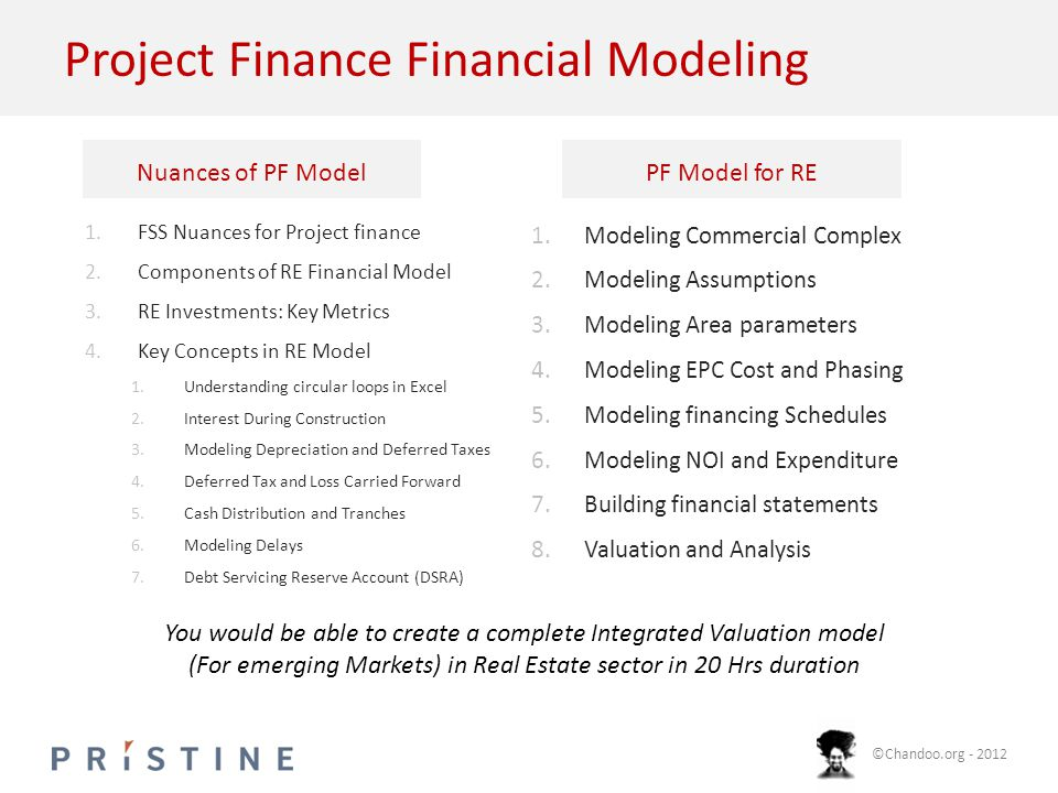 ©Chandoo.org - 2012 Project Finance Financial Modeling 1.FSS Nuances for Project finance 2.Components of RE Financial Model 3.RE Investments: Key Metrics 4.Key Concepts in RE Model 1.Understanding circular loops in Excel 2.Interest During Construction 3.Modeling Depreciation and Deferred Taxes 4.Deferred Tax and Loss Carried Forward 5.Cash Distribution and Tranches 6.Modeling Delays 7.Debt Servicing Reserve Account (DSRA) 1.Modeling Commercial Complex 2.Modeling Assumptions 3.Modeling Area parameters 4.Modeling EPC Cost and Phasing 5.Modeling financing Schedules 6.Modeling NOI and Expenditure 7.Building financial statements 8.Valuation and Analysis You would be able to create a complete Integrated Valuation model (For emerging Markets) in Real Estate sector in 20 Hrs duration Nuances of PF ModelPF Model for RE