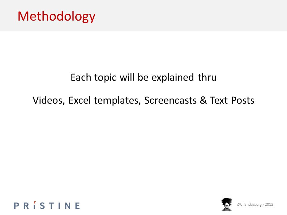 ©Chandoo.org - 2012 Methodology Each topic will be explained thru Videos, Excel templates, Screencasts & Text Posts
