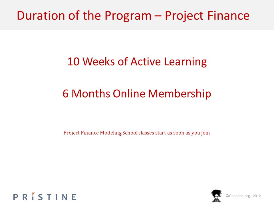©Chandoo.org - 2012 Duration of the Program – Project Finance 10 Weeks of Active Learning 6 Months Online Membership Project Finance Modeling School classes start as soon as you join