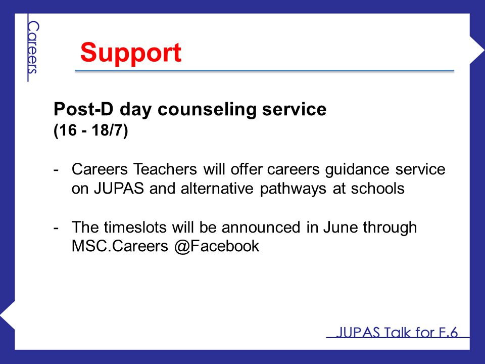 Post-D day counseling service (16 - 18/7) -Careers Teachers will offer careers guidance service on JUPAS and alternative pathways at schools -The time