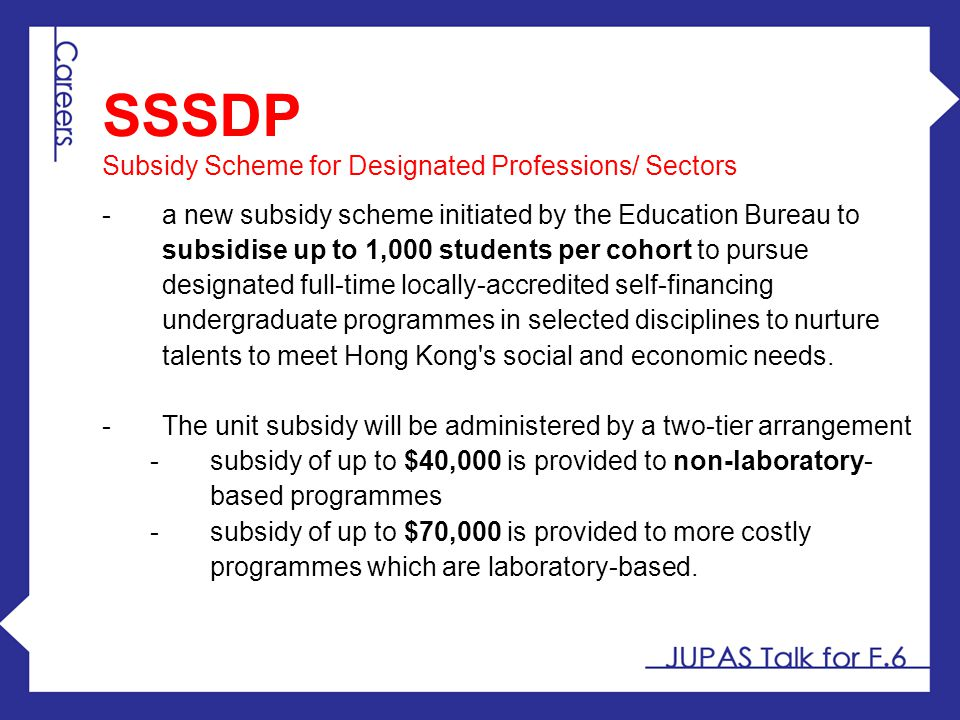 SSSDP Subsidy Scheme for Designated Professions/ Sectors -a new subsidy scheme initiated by the Education Bureau to subsidise up to 1,000 students per