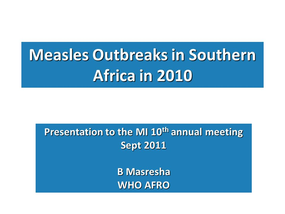 Measles Outbreaks in Southern Africa in 2010 Presentation to the MI 10 th annual meeting Sept 2011 B Masresha WHO AFRO